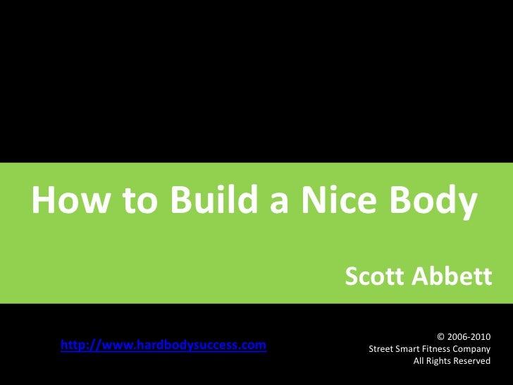 How to Build a Nice Body<br />                                                     Scott Abbett<br />http://www.hardbodysu...