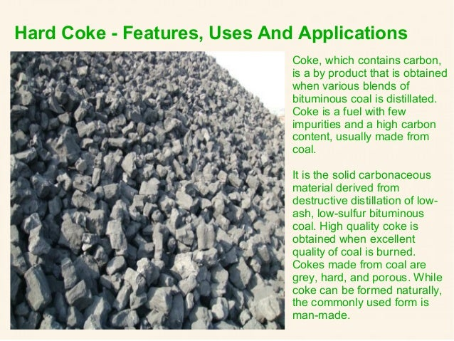 Hard Coke - Features, Uses And Applications Coke, which contains carbon, is a by product that is obtained when various ble...