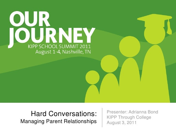 Presenter: Adrianna Bond   Hard Conversations:          KIPP Through CollegeManaging Parent Relationships   August 3, 2011