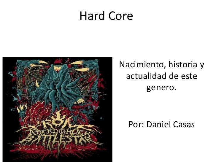 Hard Core      Nacimiento, historia y       actualidad de este            genero.        Por: Daniel Casas
