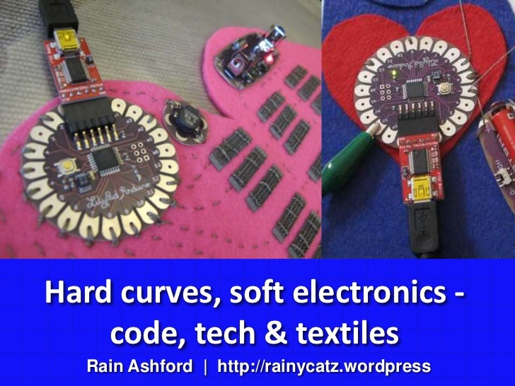 Hard curves, soft electronics - code, tech & textiles<br />Rain Ashford  |  http://rainycatz.wordpress<br />