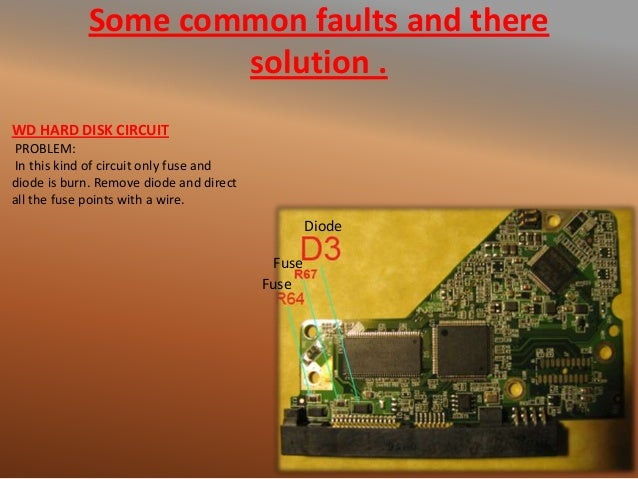 Some common faults and there solution . WD HARD DISK CIRCUIT PROBLEM: In this kind of circuit only fuse and diode is burn....