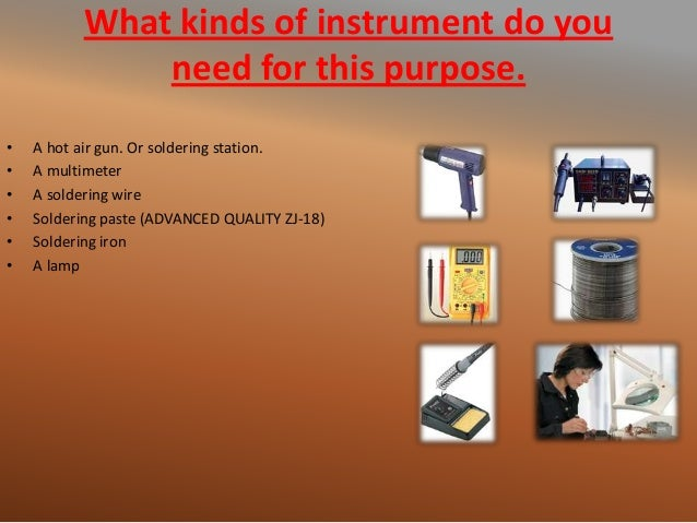 What kinds of instrument do you need for this purpose. • A hot air gun. Or soldering station. • A multimeter • A soldering...