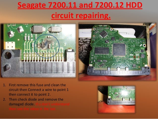 Seagate 7200.11 and 7200.12 HDD circuit repairing. 1. First remove this fuse and clean the circuit then Connect a wire to ...