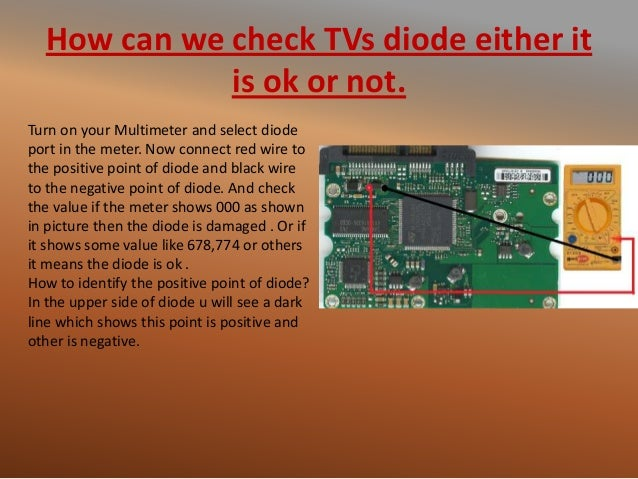 How can we check TVs diode either it is ok or not. Turn on your Multimeter and select diode port in the meter. Now connect...