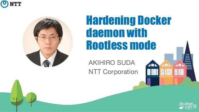 AKIHIRO SUDA NTT Corporation Hardening Docker daemon with Rootless mode