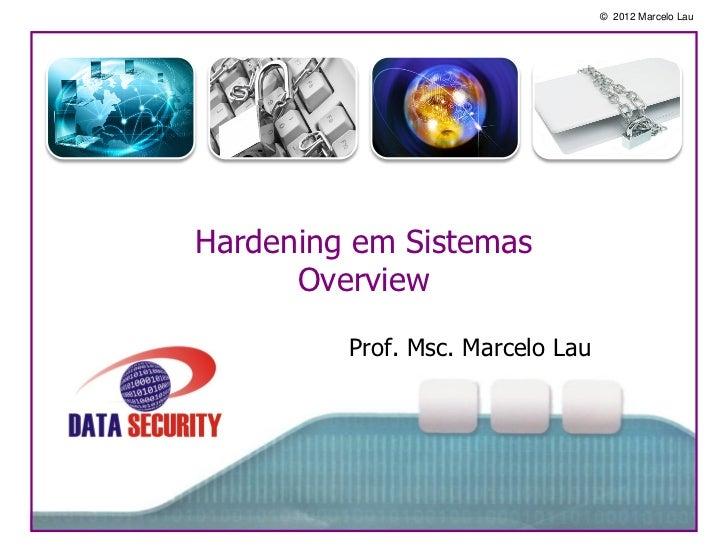 © 2012 Marcelo LauHardening em Sistemas      Overview         Prof. Msc. Marcelo Lau