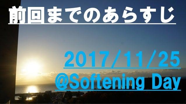 前回までのあらすじ 2017/11/25 @Softening Day