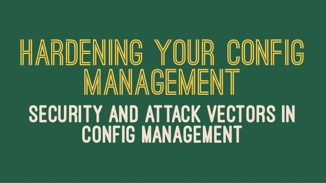 HARDENING YOUR CONFIG MANAGEMENT SECURITY AND ATTACK VECTORS IN CONFIG MANAGEMENT