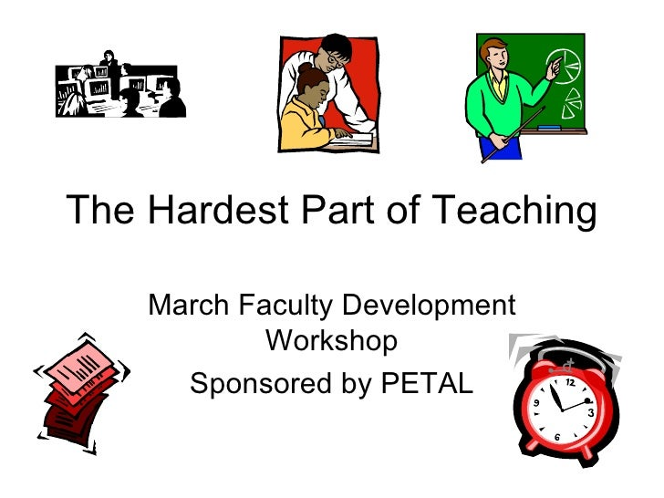 The Hardest Part of Teaching March Faculty Development Workshop Sponsored by PETAL