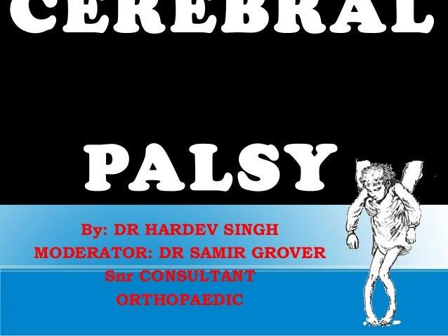 CEREBRAL PALSY By: DR HARDEV SINGH MODERATOR: DR SAMIR GROVER Snr CONSULTANT ORTHOPAEDIC