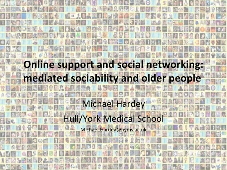 Online support and social networking: mediated sociability and older people  Michael Hardey Hull/York Medical School [emai...