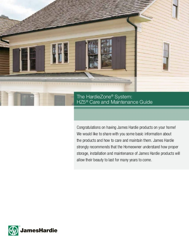 The HardieZone® System: HZ5® Care and Maintenance Guide Congratulations on having James Hardie products on your home! We w...