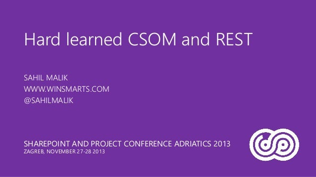 Hard learned CSOM and REST SAHIL MALIK WWW.WINSMARTS.COM @SAHILMALIK  SHAREPOINT AND PROJECT CONFERENCE ADRIATICS 2013 ZAG...
