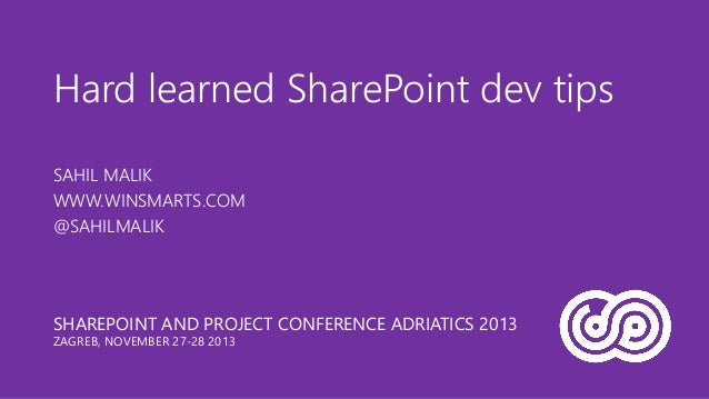 Hard learned SharePoint dev tips SAHIL MALIK WWW.WINSMARTS.COM @SAHILMALIK  SHAREPOINT AND PROJECT CONFERENCE ADRIATICS 20...