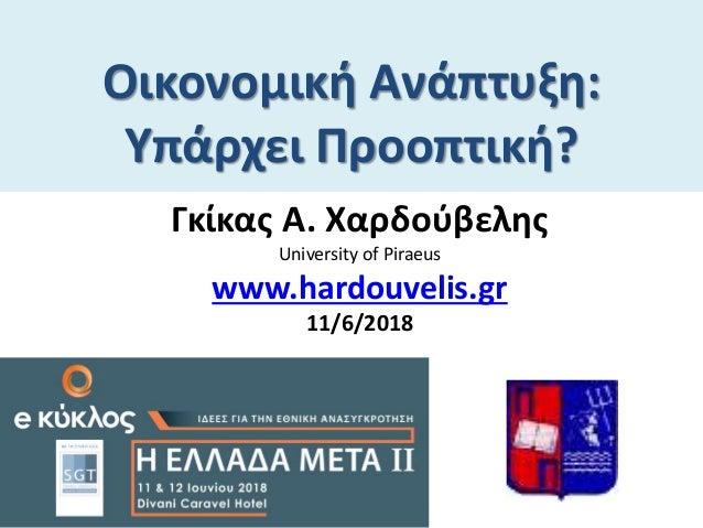 Οικονομική Ανάπτυξη: Υπάρχει Προοπτική? Γκίκας Α. Χαρδούβελης University of Piraeus www.hardouvelis.gr 11/6/2018