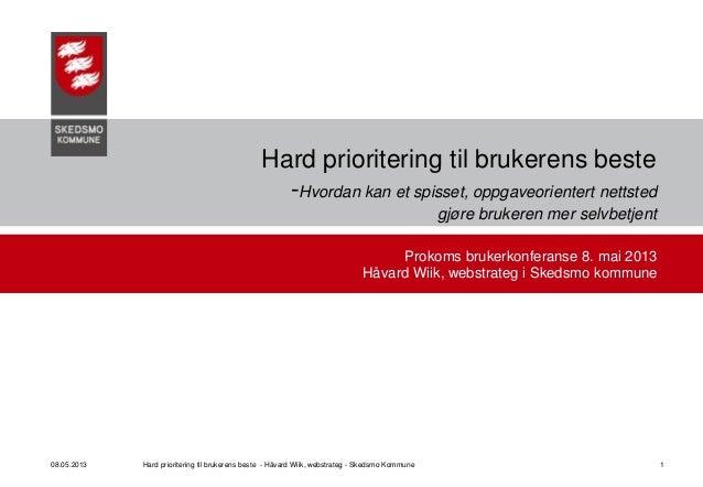 08.05.2013 Hard prioritering til brukerens beste - Håvard Wiik, webstrateg - Skedsmo Kommune 1Hard prioritering til bruker...