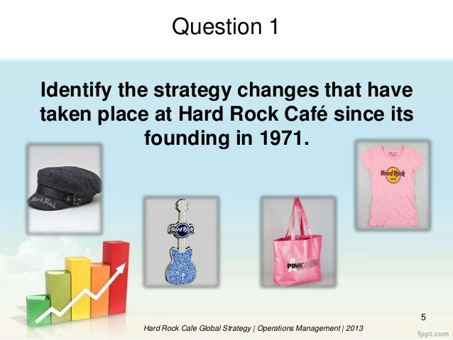 evaluate the operations management strategy of hard rock cafe Operations management at hard rock café operations management at hard rock café introduction the case is about hard rock, which is an entertainment chain with businesses including ten cafes, three hotels, casinos, live music venues, a rock museum, and a huge annual rockfest concert.