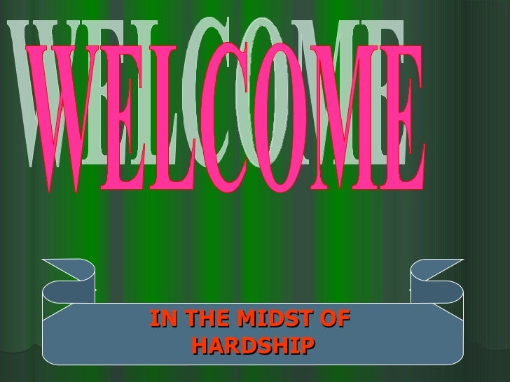 WELCOME IN THE MIDST OF  HARDSHIP