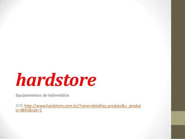 hardstoreEquipamentos de informáticaSITE:http://www.hardstore.com.br/?view=detalhes.produto&c_produto=9841&cat=1