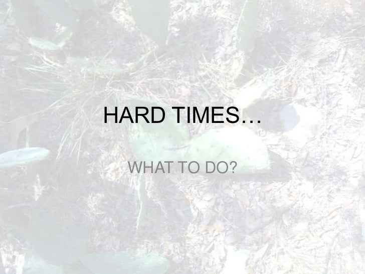 HARD TIMES…<br />WHAT TO DO?<br />