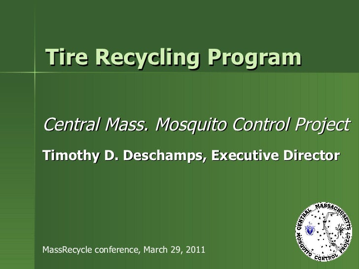 Tire Recycling Program Central Mass. Mosquito Control Project Timothy D. Deschamps, Executive Director MassRecycle confere...