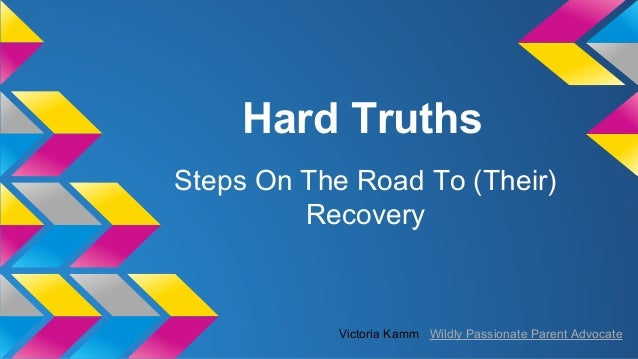 Hard Truths Steps On The Road To (Their) Recovery  Victoria Kamm Wildly Passionate Parent Advocate