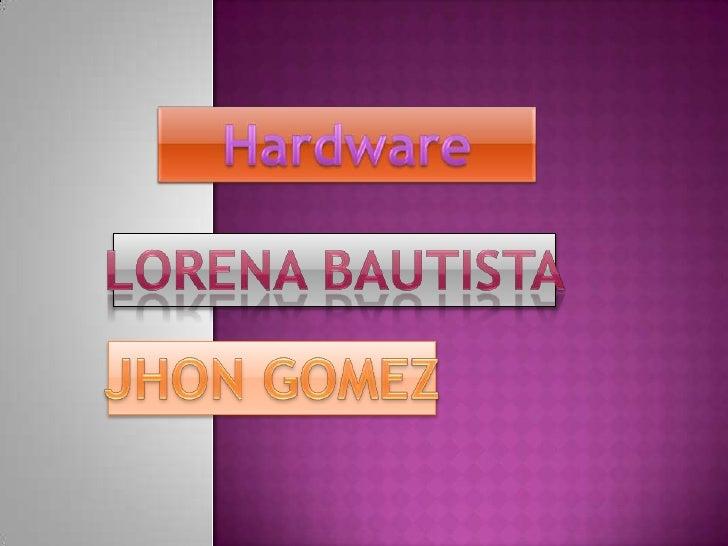 Hardware<br />Lorena bautista<br />JHON GOMEZ<br />