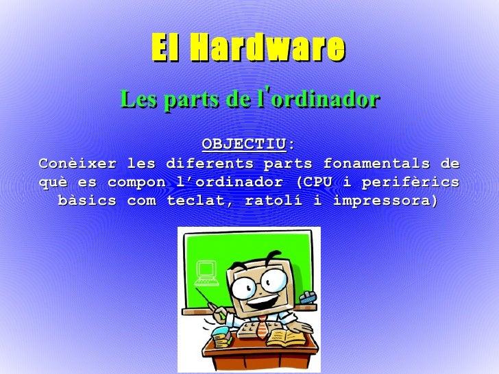 El Hardware Les parts de l'ordinador OBJECTIU : Conèixer les diferents parts fonamentals de què es compon l'ordinador (CPU...