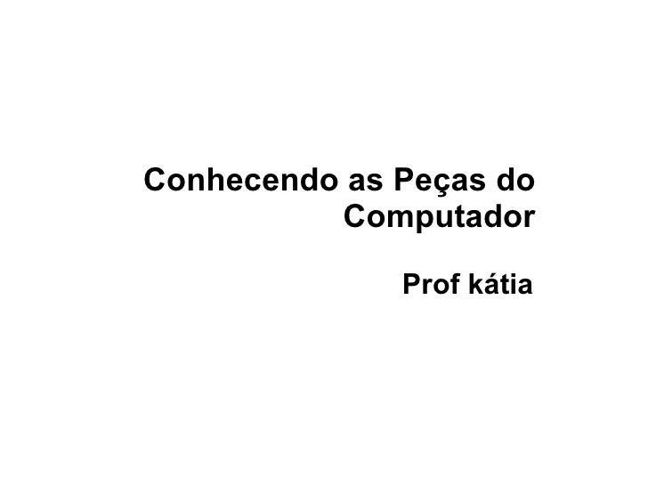 Conhecendo as Peças do Computador Prof kátia