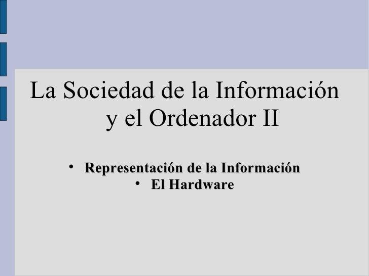 <ul><li>La Sociedad de la Información y el Ordenador II </li></ul><ul><li>Representación de la Información </li></ul><ul><...