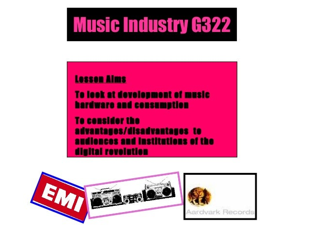 Music Industry G322 Lesson Aims To look at development of music hardware and consumption To consider the advantages/disadv...