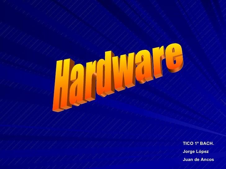 Hardware TICO 1º BACH. Jorge López Juan de Ancos