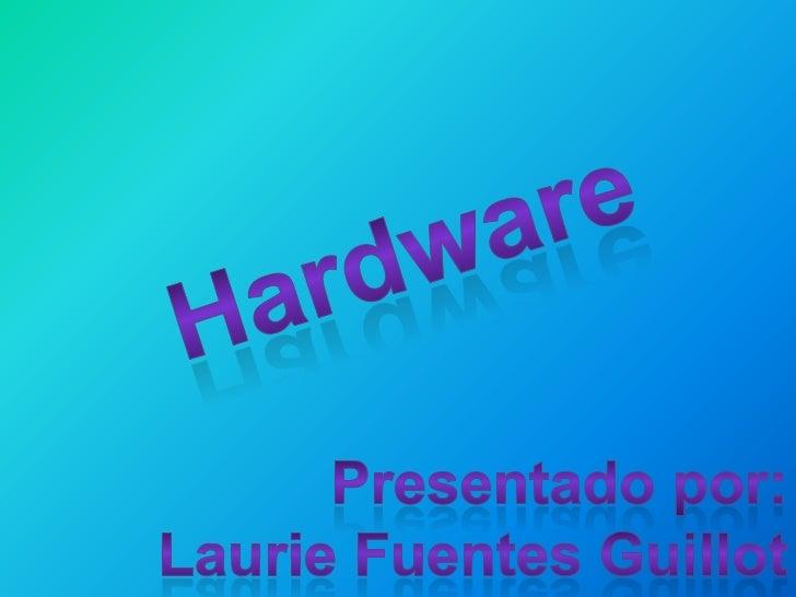 Hardware<br />Presentado por:<br />Laurie Fuentes Guillot<br />