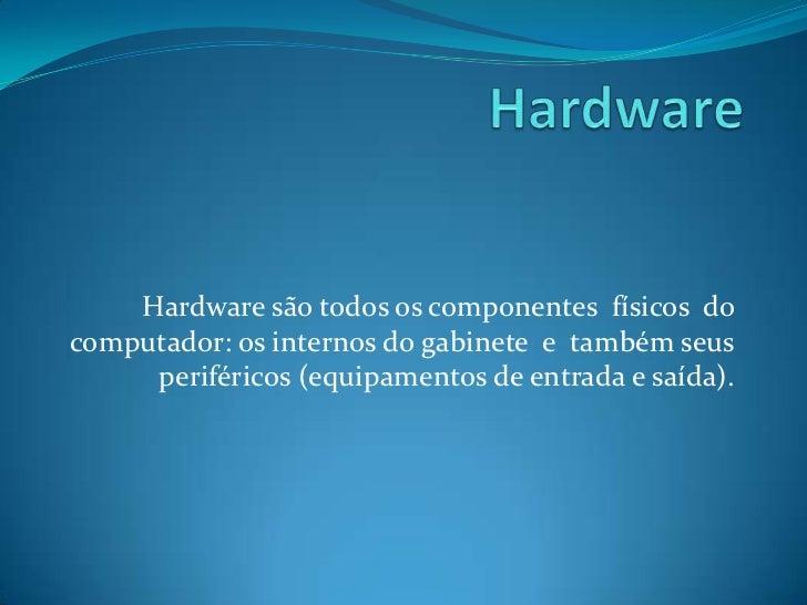 Hardware<br />Hardware são todos os componentes  físicos  do computador: os internos do gabinete  e  também seus periféric...