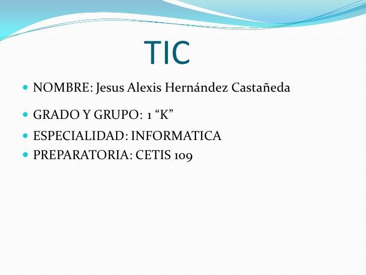"""TIC<br />NOMBRE: Jesus Alexis Hernández Castañeda<br />GRADO Y GRUPO:1 """"K""""<br />ESPECIALIDAD: INFORMATICA <br />PREPARATOR..."""