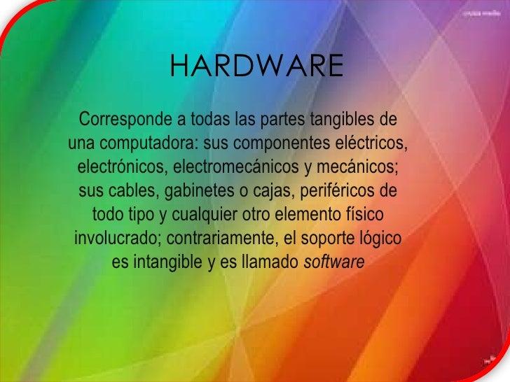 HARDWARE<br />Corresponde a todas las partes tangibles de una computadora: sus componentes eléctricos, electrónicos, elect...