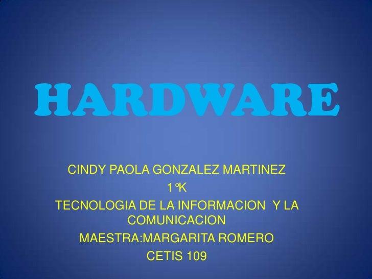 HARDWARE<br />CINDY PAOLA GONZALEZ MARTINEZ<br />1°K<br />TECNOLOGIA DE LA INFORMACION  Y LA COMUNICACION<br />MAESTRA:MAR...