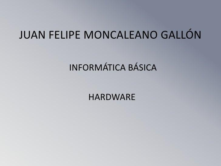 JUAN FELIPE MONCALEANO GALLÓN       INFORMÁTICA BÁSICA          HARDWARE