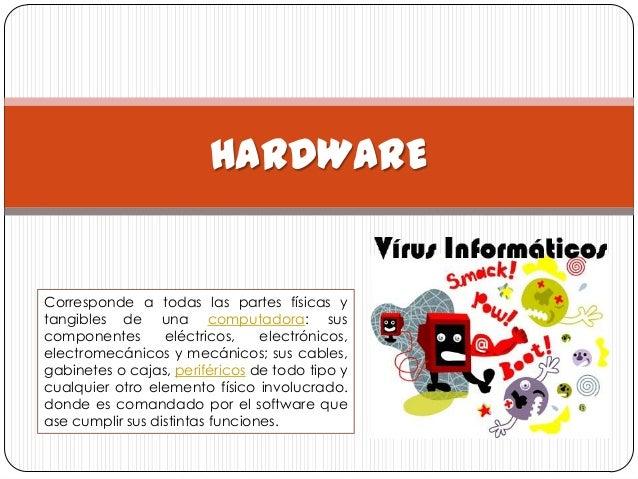 HARDWARECorresponde a todas las partes físicas ytangibles de una computadora: suscomponentes       eléctricos,    electrón...