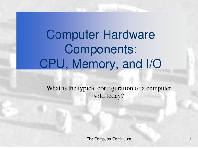 Computer Hardware   Components:CPU, Memory, and I/O What is the typical configuration of a computer                   sold...