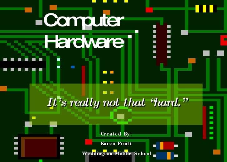 "Computer Hardware It's really not that ""hard."" Created By: Karen Pruitt Weddington Middle School"
