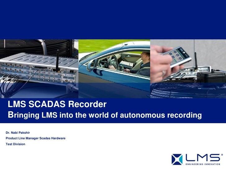 LMS SCADAS Recorder Bringing LMS into the world of autonomous recordingDr. Nabi PakshirProduct Line Manager Scadas Hardwar...