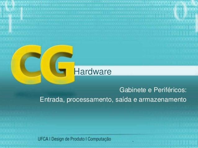 Gabinete e Periféricos: Entrada, processamento, saída e armazenamento Hardware