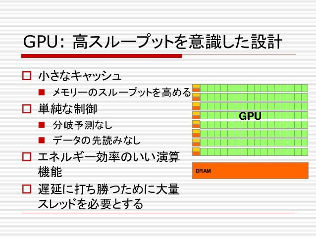 GPU: 高スループットを意識した設計  小さなキャッシュ  メモリーのスループットを高める  単純な制御  分岐予測なし  データの先読みなし  エネルギー効率のいい演算 機能  遅延に打ち勝つために大量 スレッドを必要とする ...