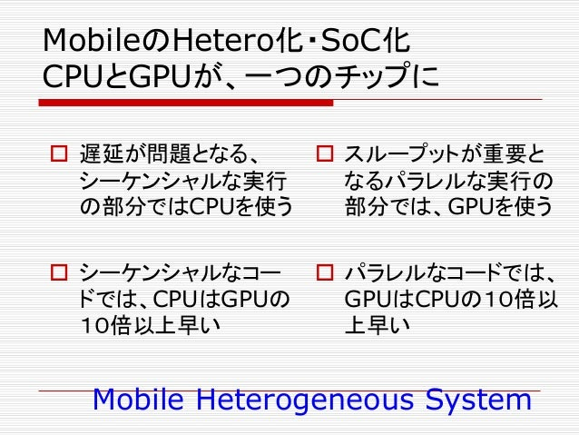 MobileのHetero化・SoC化 CPUとGPUが、一つのチップに  遅延が問題となる、 シーケンシャルな実行 の部分ではCPUを使う  シーケンシャルなコー ドでは、CPUはGPUの 10倍以上早い  スループットが重要と なるパ...