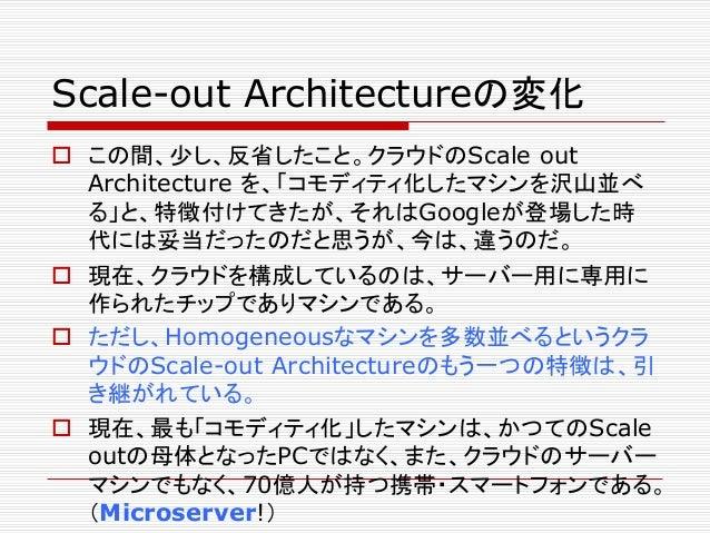 Scale-out Architectureの変化  この間、少し、反省したこと。クラウドのScale out Architecture を、「コモディティ化したマシンを沢山並べ る」と、特徴付けてきたが、それはGoogleが登場した時 代に...