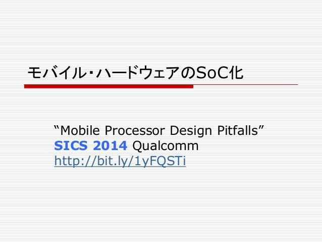 """モバイル・ハードウェアのSoC化 """"Mobile Processor Design Pitfalls"""" SICS 2014 Qualcomm http://bit.ly/1yFQSTi"""