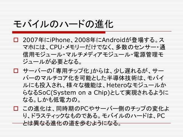 モバイルのハードの進化  2007年にiPhone、2008年にAndroidが登場する。ス マホには、CPU・メモリーだけでなく、多数のセンサー・通 信用モジュール・マルチメディアモジュール・電源管理モ ジュールが必要となる。  サーバー...