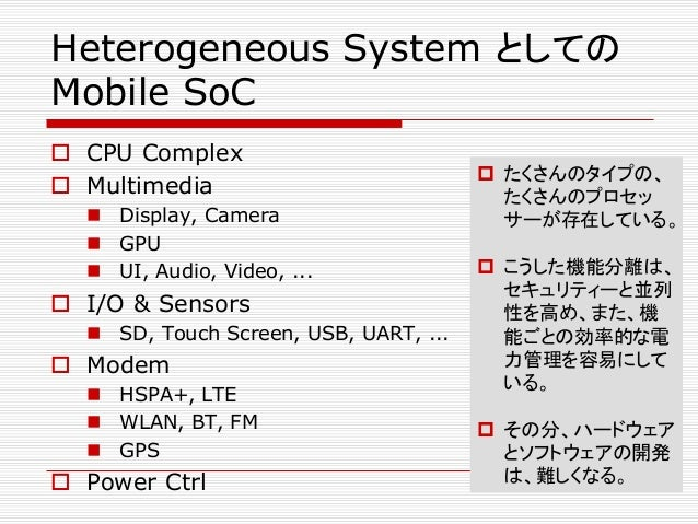 Heterogeneous System としての Mobile SoC  CPU Complex  Multimedia  Display, Camera  GPU  UI, Audio, Video, ...  I/O & Se...